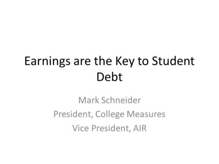 Earnings are the Key to Student Debt Mark Schneider President, College Measures Vice President, AIR.