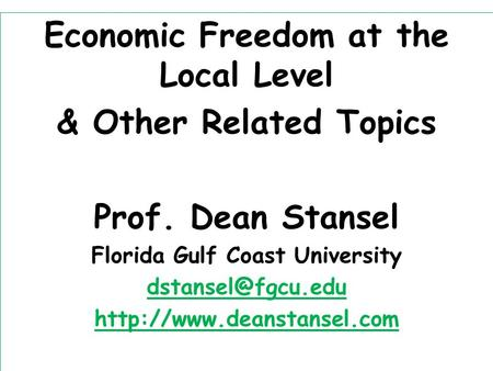 Economic Freedom at the Local Level & Other Related Topics Prof. Dean Stansel Florida Gulf Coast University