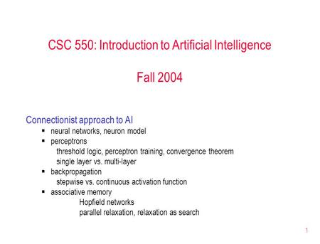 1 CSC 550: Introduction to Artificial Intelligence Fall 2004 Connectionist approach to AI  neural networks, neuron model  perceptrons threshold logic,
