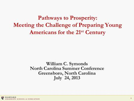 1 Pathways to Prosperity: Meeting the Challenge of Preparing Young Americans for the 21 st Century William C. Symonds North Carolina Summer Conference.