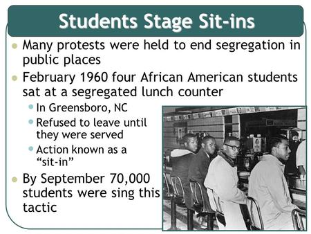Students Stage Sit-ins Many protests were held to end segregation in public places February 1960 four African American students sat at a segregated lunch.