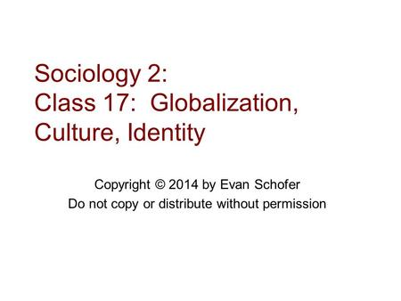 Sociology 2: Class 17: Globalization, Culture, Identity Copyright © 2014 by Evan Schofer Do not copy or distribute without permission.
