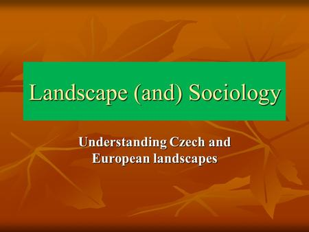 Landscape (and) Sociology Understanding Czech and European landscapes.