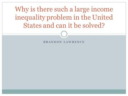 BRANDON LAWRENCE Why is there such a large income inequality problem in the United States and can it be solved?