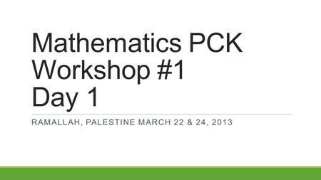 Mathematics PCK Workshop #1 Day 1 RAMALLAH, PALESTINE MARCH 22 & 24, 2013.