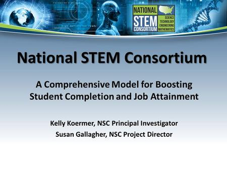 National STEM Consortium A Comprehensive Model for Boosting Student Completion and Job Attainment Kelly Koermer, NSC Principal Investigator Susan Gallagher,