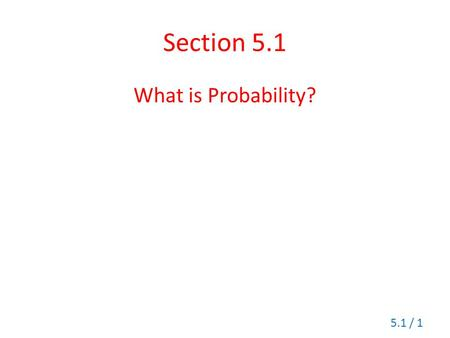 Section 5.1 What is Probability? 5.1 / 1. Probability Probability is a numerical measurement of likelihood of an event. The probability of any event is.