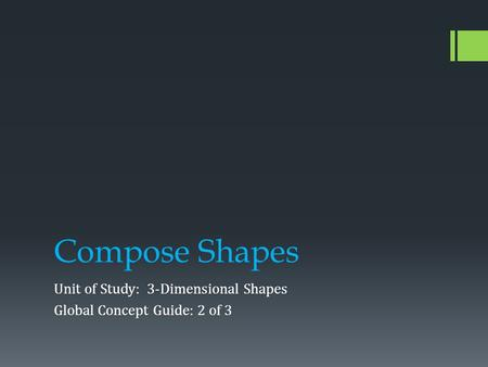 Compose Shapes Unit of Study: 3-Dimensional Shapes Global Concept Guide: 2 of 3.