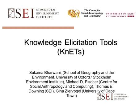 Knowledge Elicitation Tools (KnETs) Sukaina Bharwani, (School of Geography and the Environment, University of Oxford / Stockholm Environment Institute),
