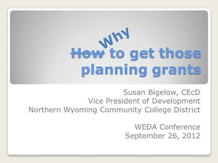 How to get those planning grants Susan Bigelow, CEcD Vice President of Development Northern Wyoming Community College District WEDA Conference September.