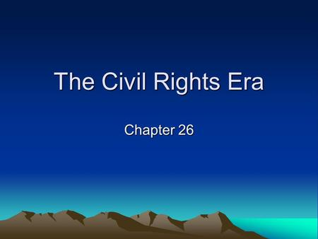 The Civil Rights Era Chapter 26.
