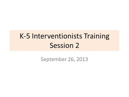 K-5 Interventionists Training Session 2 September 26, 2013.