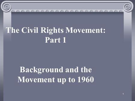 1 The Civil Rights Movement: Part 1 Background and the Movement up to 1960.