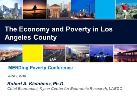 Robert A. Kleinhenz, Ph.D. Chief Economist, Kyser Center for Economic Research, LAEDC The Economy and Poverty in Los Angeles County MENDing Poverty Conference.