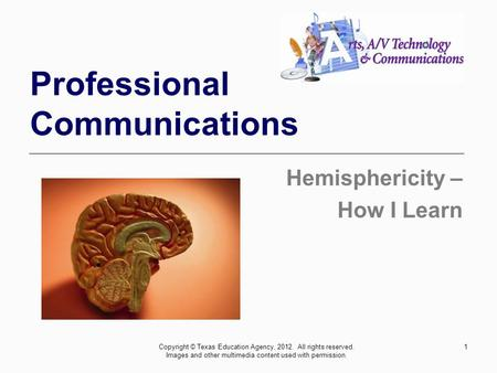 1 Professional Communications Hemisphericity – How I Learn Copyright © Texas Education Agency, 2012. All rights reserved. Images and other multimedia content.