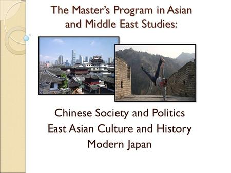 The Master's Program in Asian and Middle East Studies: Chinese Society and Politics East Asian Culture and History Modern Japan.