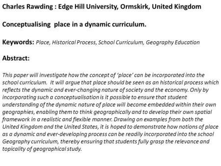 Charles Rawding : Edge Hill University, Ormskirk, United Kingdom Conceptualising place in a dynamic curriculum. Keywords: Place, Historical Process, School.