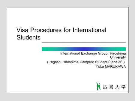 Visa Procedures for International Students International Exchange Group, Hiroshima University ( Higashi-Hiroshima Campus: Student Plaza 3F ) Yoko MARUKAWA.