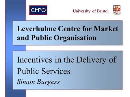 University of Bristol Leverhulme Centre for Market and Public Organisation Incentives in the Delivery of Public Services Simon Burgess.