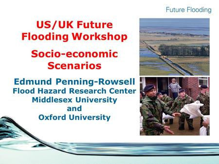 US/UK Future Flooding Workshop Socio-economic Scenarios Edmund Penning-Rowsell Flood Hazard Research Center Middlesex University and Oxford University.