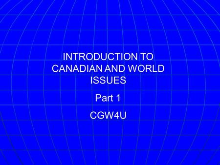 INTRODUCTION TO CANADIAN AND WORLD ISSUES Part 1 CGW4U.