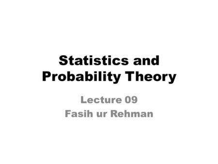 Statistics and Probability Theory Lecture 09 Fasih ur Rehman.