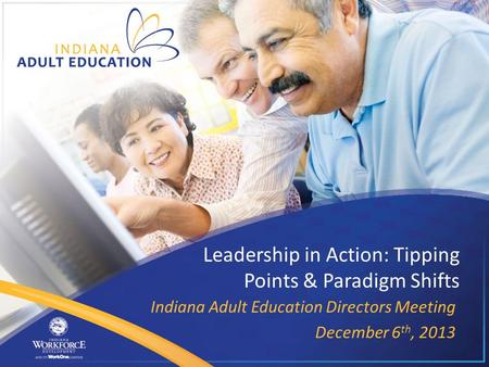 Leadership in Action: Tipping Points & Paradigm Shifts Indiana Adult Education Directors Meeting December 6 th, 2013.