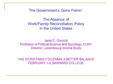 The Government's Gone Fishin': The Absence of Work/Family Reconciliation Policy in the United States Janet C. Gornick Professor of Political Science and.