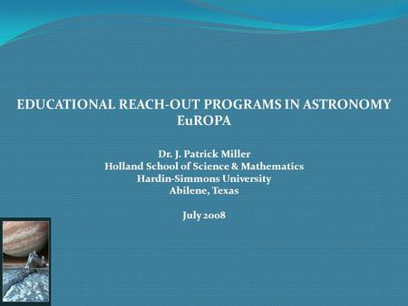 EDUCATIONAL REACH-OUT PROGRAMS IN ASTRONOMY EuROPA Dr. J. Patrick Miller Holland School of Science & Mathematics Hardin-Simmons University Abilene, Texas.