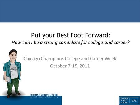 Put your Best Foot Forward: How can I be a strong candidate for college and career? Chicago Champions College and Career Week October 7-15, 2011 1.