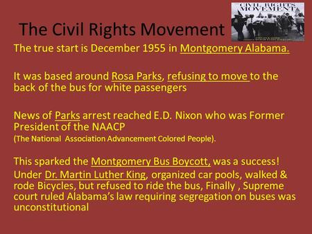 The Civil Rights Movement The true start is December 1955 in Montgomery Alabama. It was based around Rosa Parks, refusing to move to the back of the bus.