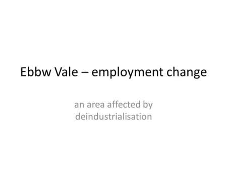 Ebbw Vale – employment change an area affected by deindustrialisation.