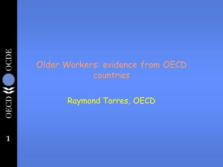 1 Older Workers: evidence from OECD countries Raymond Torres, OECD.