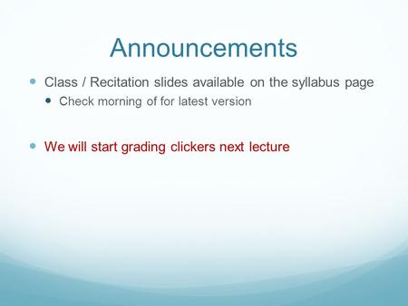 Announcements Class / Recitation slides available on the syllabus page Check morning of for latest version We will start grading clickers next lecture.
