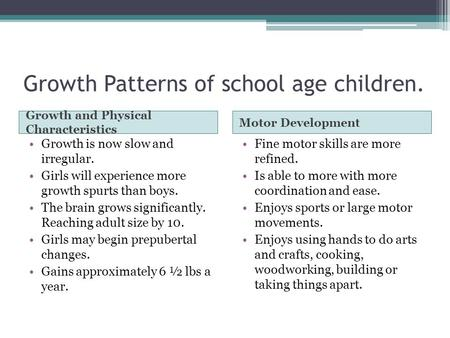 Growth Patterns of school age children. Growth and Physical Characteristics Motor Development Growth is now slow and irregular. Girls will experience more.