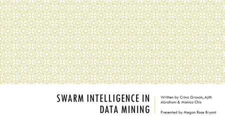 SWARM INTELLIGENCE IN DATA MINING Written by Crina Grosan, Ajith Abraham & Monica Chis Presented by Megan Rose Bryant.