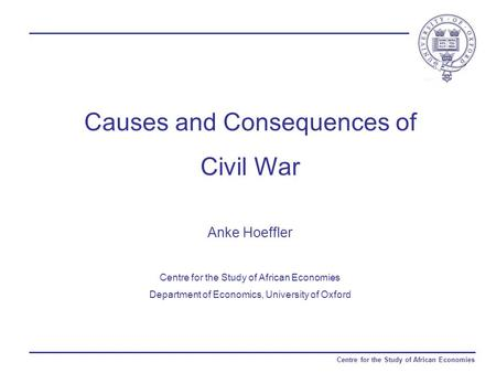 Centre for the Study of African Economies Causes and Consequences of Civil War Anke Hoeffler Centre for the Study of African Economies Department of Economics,