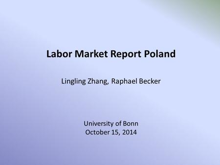 Labor Market Report Poland Lingling Zhang, Raphael Becker University of Bonn October 15, 2014.