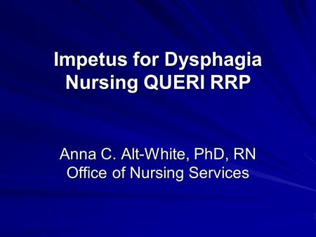 Impetus for Dysphagia Nursing QUERI RRP Anna C. Alt-White, PhD, RN Office of Nursing Services.