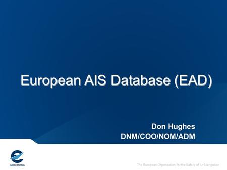 The European Organisation for the Safety of Air Navigation European AIS Database (EAD) Don Hughes DNM/COO/NOM/ADM.
