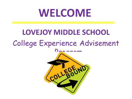 WELCOME LOVEJOY MIDDLE SCHOOL College Experience Advisement Program.