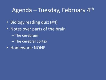 Agenda – Tuesday, February 4 th Biology reading quiz (#4) Notes over parts of the brain – The cerebrum – The cerebral cortex Homework: NONE.