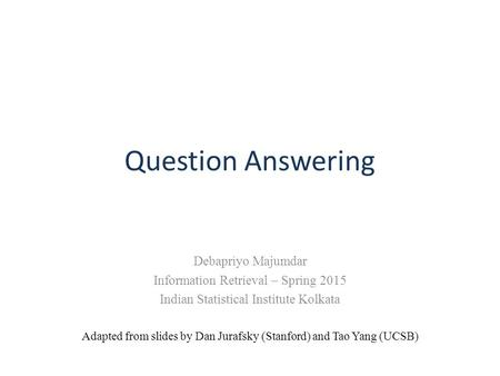 Question Answering Debapriyo Majumdar Information Retrieval – Spring 2015 Indian Statistical Institute Kolkata Adapted from slides by Dan Jurafsky (Stanford)