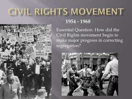 1954 - 1968 Essential Question: How did the Civil Rights movement begin to make major progress in correcting segregation?