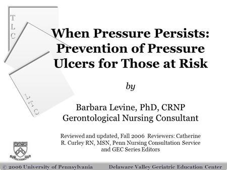 TLCTLC TLCTLC LTCLTC LTCLTC © 2006 University of PennsylvaniaDelaware Valley Geriatric Education Center When Pressure Persists: Prevention of Pressure.