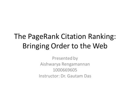 The PageRank Citation Ranking: Bringing Order to the Web Presented by Aishwarya Rengamannan 1000669605 Instructor: Dr. Gautam Das.