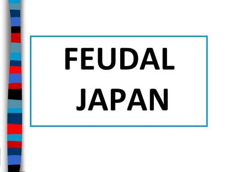 FEUDAL JAPAN Essential Question: What were the characteristics and causes of Japanese feudalism?