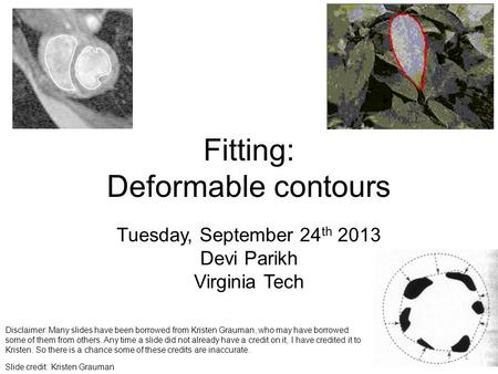 Fitting: Deformable contours Tuesday, September 24 th 2013 Devi Parikh Virginia Tech 1 Slide credit: Kristen Grauman Disclaimer: Many slides have been.