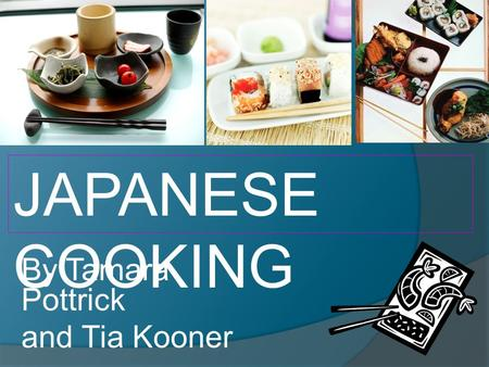By Tamara Pottrick and Tia Kooner JAPANESE COOKING.