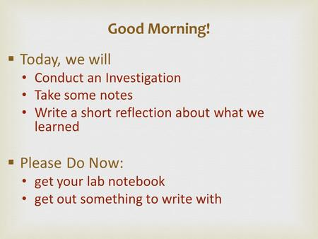  Today, we will Conduct an Investigation Take some notes Write a short reflection about what we learned  Please Do Now: get your lab notebook get out.